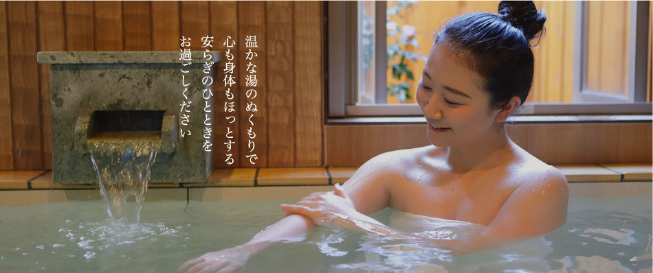 温かな湯のぬくもりで心も身体もほっとする安らぎのひとときをお過ごしください
